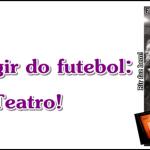 Para fugir do futebol: Teatro!