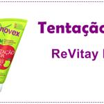 ReVitay e Novex Tentação Ácida