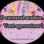 O carnaval acabou… Aproveitou?